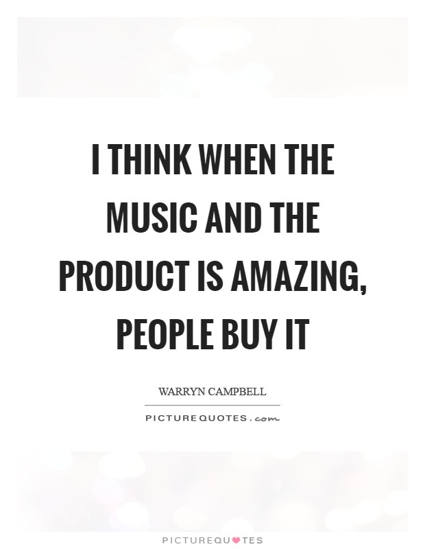 I think when the music and the product is amazing, people buy it Picture Quote #1