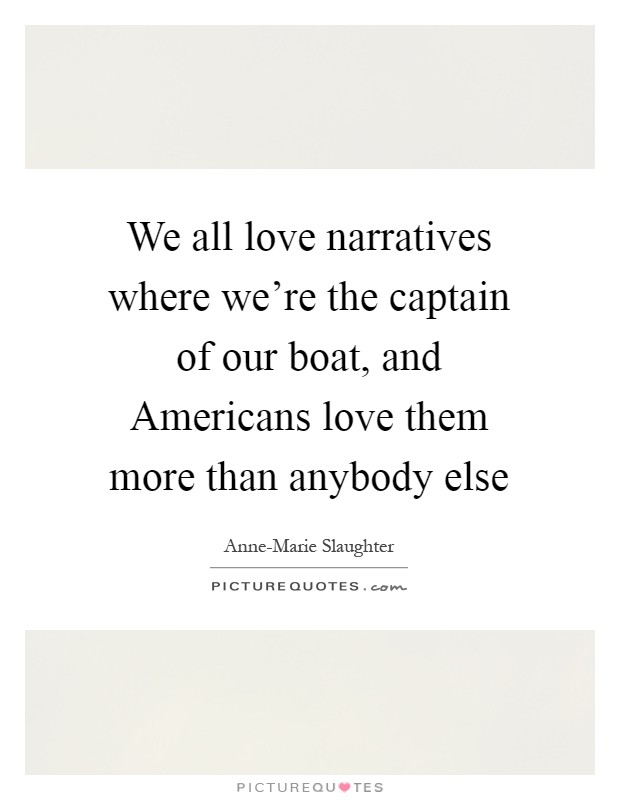 We all love narratives where we're the captain of our boat, and Americans love them more than anybody else Picture Quote #1