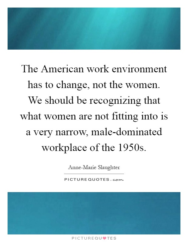 The American work environment has to change, not the women. We should be recognizing that what women are not fitting into is a very narrow, male-dominated workplace of the 1950s Picture Quote #1