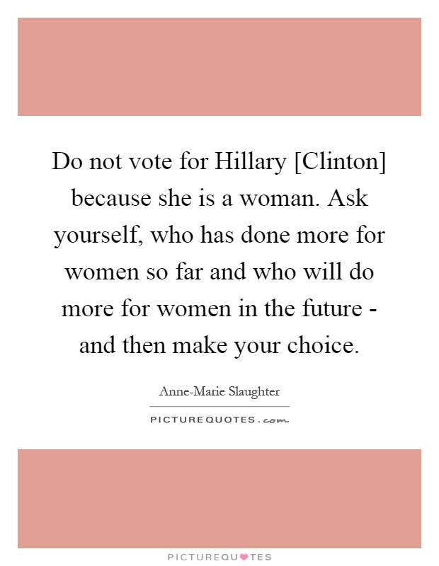 Do not vote for Hillary [Clinton] because she is a woman. Ask yourself, who has done more for women so far and who will do more for women in the future - and then make your choice Picture Quote #1
