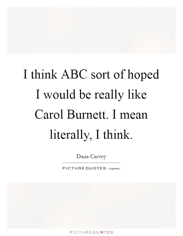 I think ABC sort of hoped I would be really like Carol Burnett. I mean literally, I think Picture Quote #1