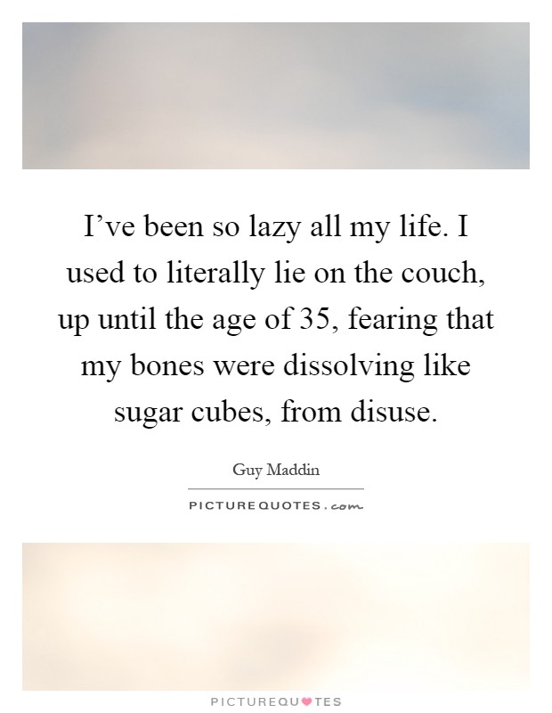 I've been so lazy all my life. I used to literally lie on the couch, up until the age of 35, fearing that my bones were dissolving like sugar cubes, from disuse Picture Quote #1