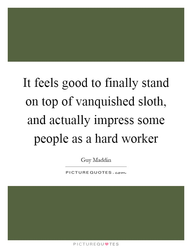 It feels good to finally stand on top of vanquished sloth, and actually impress some people as a hard worker Picture Quote #1