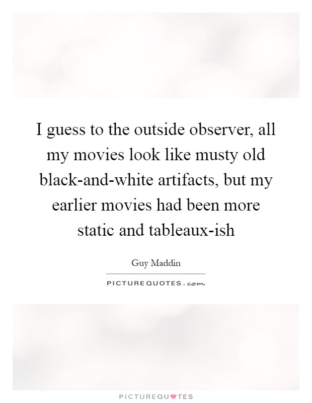 I guess to the outside observer, all my movies look like musty old black-and-white artifacts, but my earlier movies had been more static and tableaux-ish Picture Quote #1
