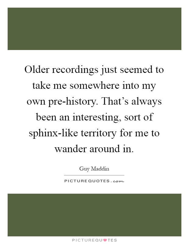 Older recordings just seemed to take me somewhere into my own pre-history. That's always been an interesting, sort of sphinx-like territory for me to wander around in Picture Quote #1