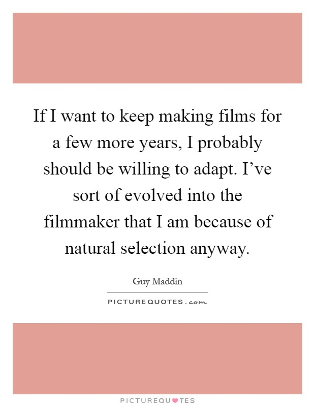 If I want to keep making films for a few more years, I probably should be willing to adapt. I've sort of evolved into the filmmaker that I am because of natural selection anyway Picture Quote #1