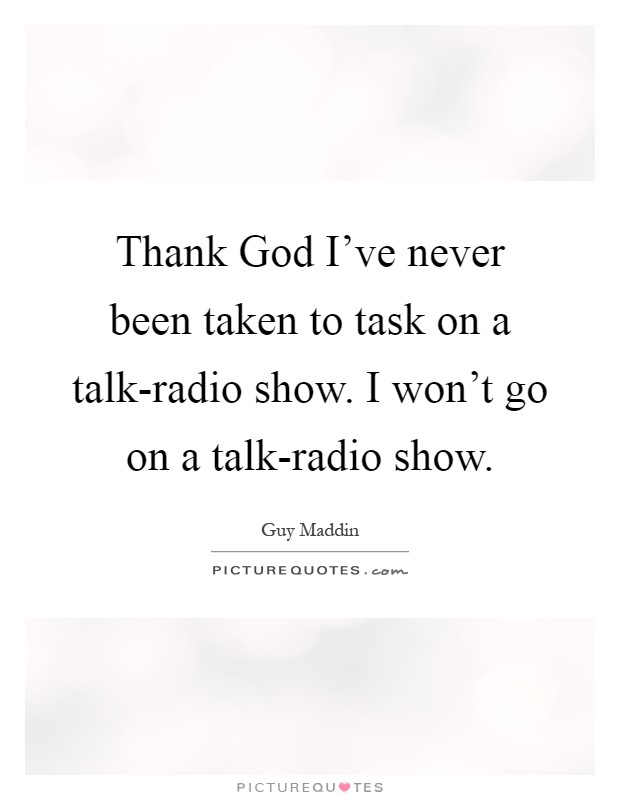 Thank God I've never been taken to task on a talk-radio show. I won't go on a talk-radio show Picture Quote #1