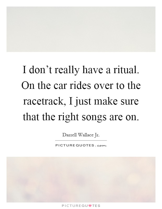 I don't really have a ritual. On the car rides over to the racetrack, I just make sure that the right songs are on Picture Quote #1