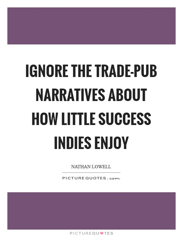 Ignore the trade-pub narratives about how little success indies enjoy Picture Quote #1