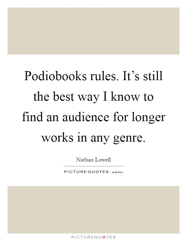 Podiobooks rules. It's still the best way I know to find an audience for longer works in any genre Picture Quote #1