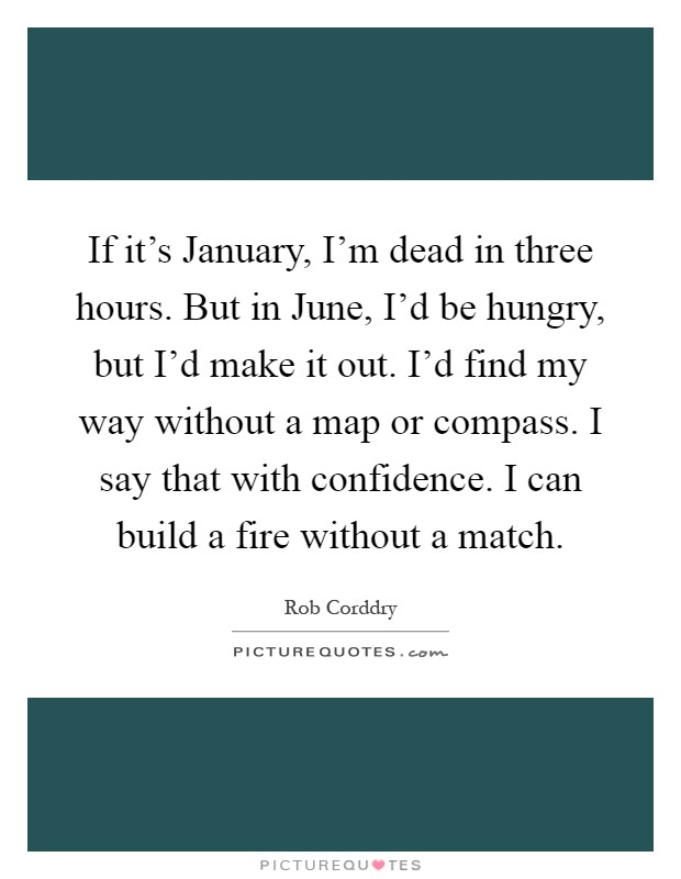If it's January, I'm dead in three hours. But in June, I'd be hungry, but I'd make it out. I'd find my way without a map or compass. I say that with confidence. I can build a fire without a match Picture Quote #1