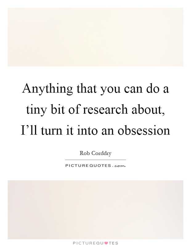 Anything that you can do a tiny bit of research about, I'll turn it into an obsession Picture Quote #1