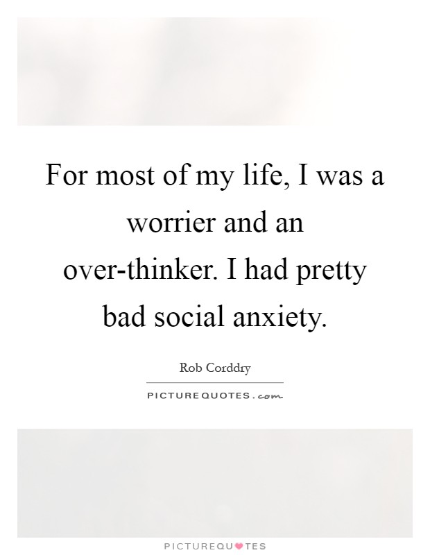 For most of my life, I was a worrier and an over-thinker. I had pretty bad social anxiety Picture Quote #1