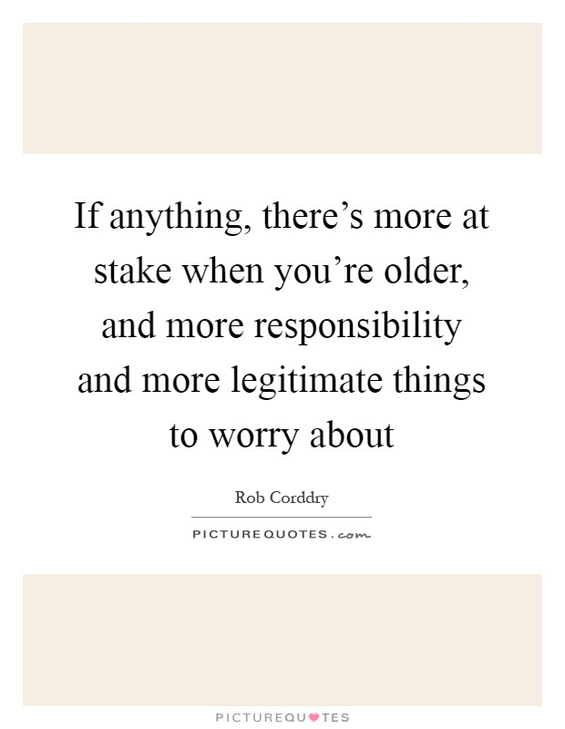 If anything, there's more at stake when you're older, and more responsibility and more legitimate things to worry about Picture Quote #1