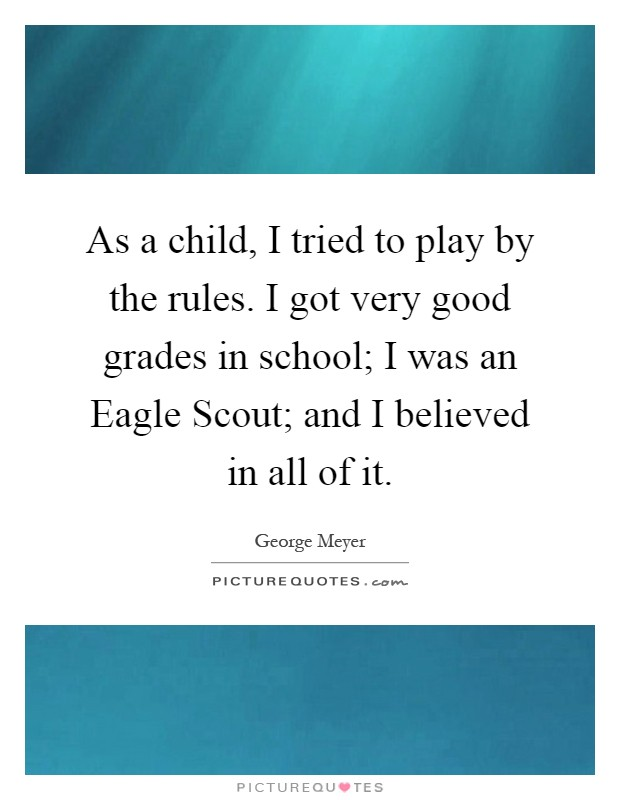 As a child, I tried to play by the rules. I got very good grades in school; I was an Eagle Scout; and I believed in all of it Picture Quote #1