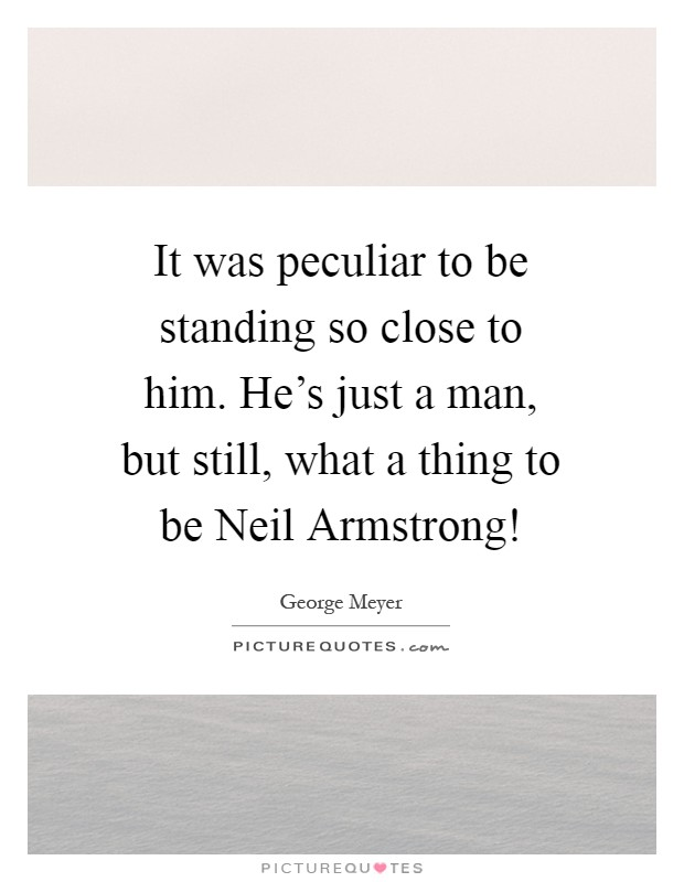 It was peculiar to be standing so close to him. He's just a man, but still, what a thing to be Neil Armstrong! Picture Quote #1