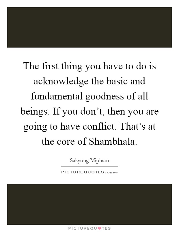 The first thing you have to do is acknowledge the basic and fundamental goodness of all beings. If you don't, then you are going to have conflict. That's at the core of Shambhala Picture Quote #1