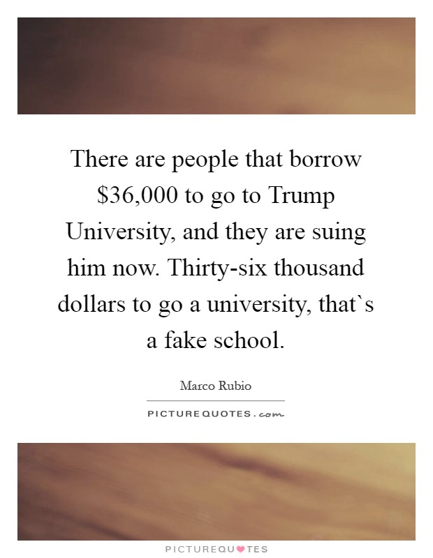 There are people that borrow $36,000 to go to Trump University, and they are suing him now. Thirty-six thousand dollars to go a university, that`s a fake school Picture Quote #1