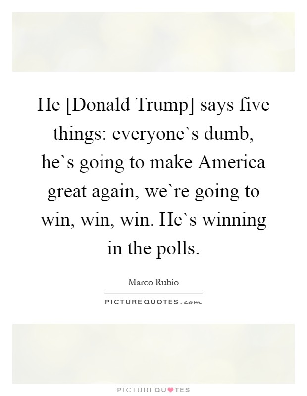 He [Donald Trump] says five things: everyone`s dumb, he`s going to make America great again, we`re going to win, win, win. He`s winning in the polls Picture Quote #1