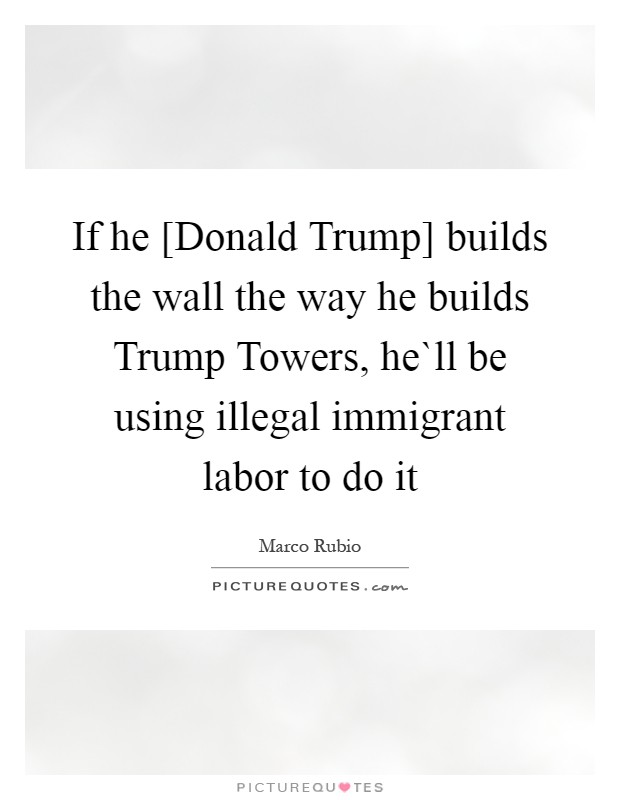 If he [Donald Trump] builds the wall the way he builds Trump Towers, he`ll be using illegal immigrant labor to do it Picture Quote #1