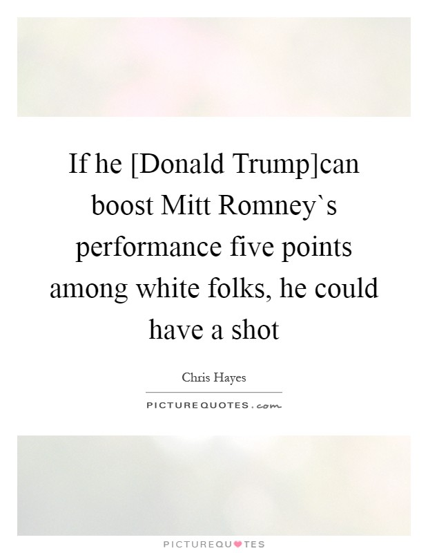If he [Donald Trump]can boost Mitt Romney`s performance five points among white folks, he could have a shot Picture Quote #1