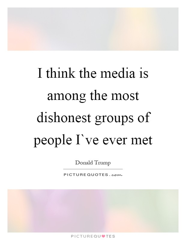 I think the media is among the most dishonest groups of people I`ve ever met Picture Quote #1