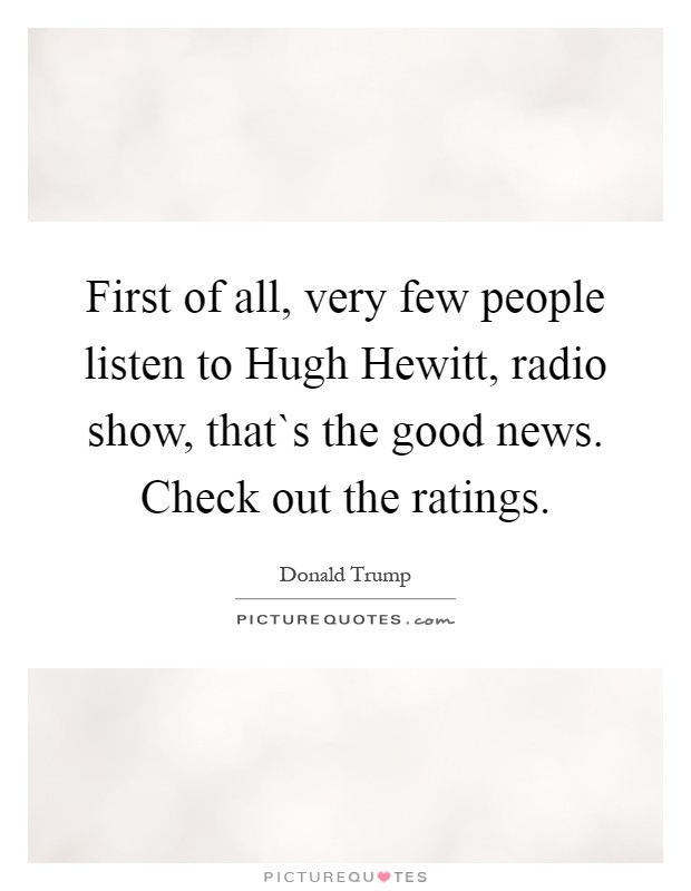 First of all, very few people listen to Hugh Hewitt, radio show, that`s the good news. Check out the ratings Picture Quote #1