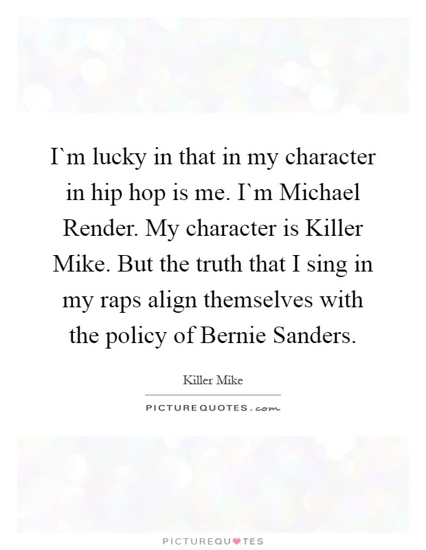 I`m lucky in that in my character in hip hop is me. I`m Michael Render. My character is Killer Mike. But the truth that I sing in my raps align themselves with the policy of Bernie Sanders Picture Quote #1