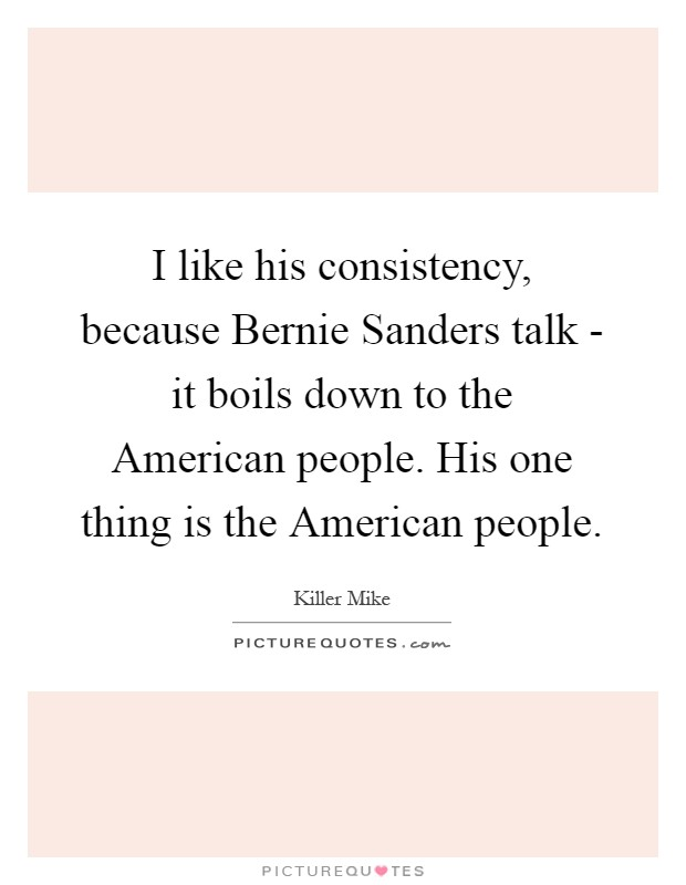 I like his consistency, because Bernie Sanders talk - it boils down to the American people. His one thing is the American people Picture Quote #1