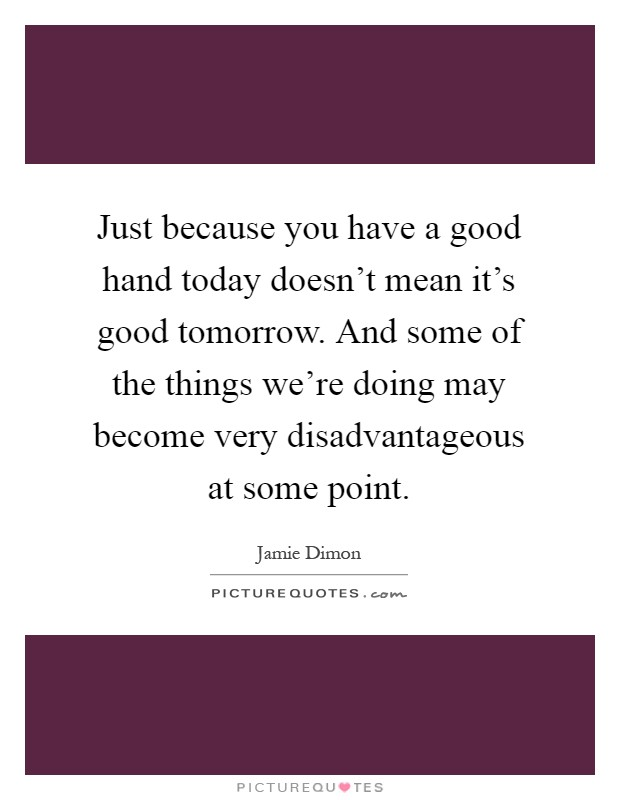 Just because you have a good hand today doesn't mean it's good tomorrow. And some of the things we're doing may become very disadvantageous at some point Picture Quote #1