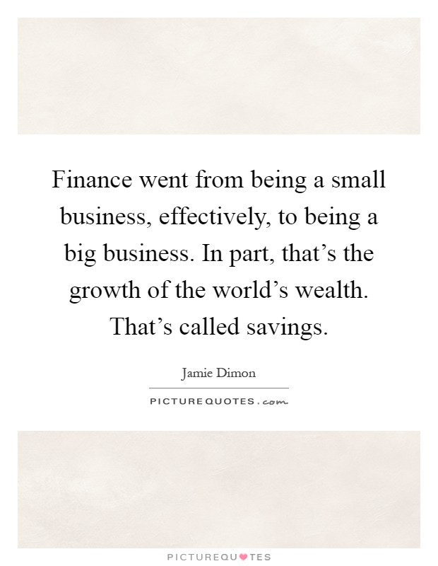 Finance went from being a small business, effectively, to being a big business. In part, that's the growth of the world's wealth. That's called savings Picture Quote #1