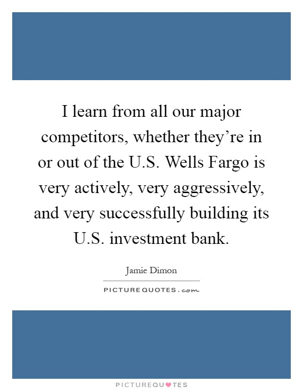 I learn from all our major competitors, whether they're in or out of the U.S. Wells Fargo is very actively, very aggressively, and very successfully building its U.S. investment bank Picture Quote #1