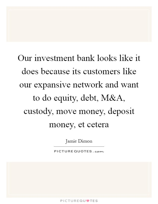 Our investment bank looks like it does because its customers like our expansive network and want to do equity, debt, M Picture Quote #1