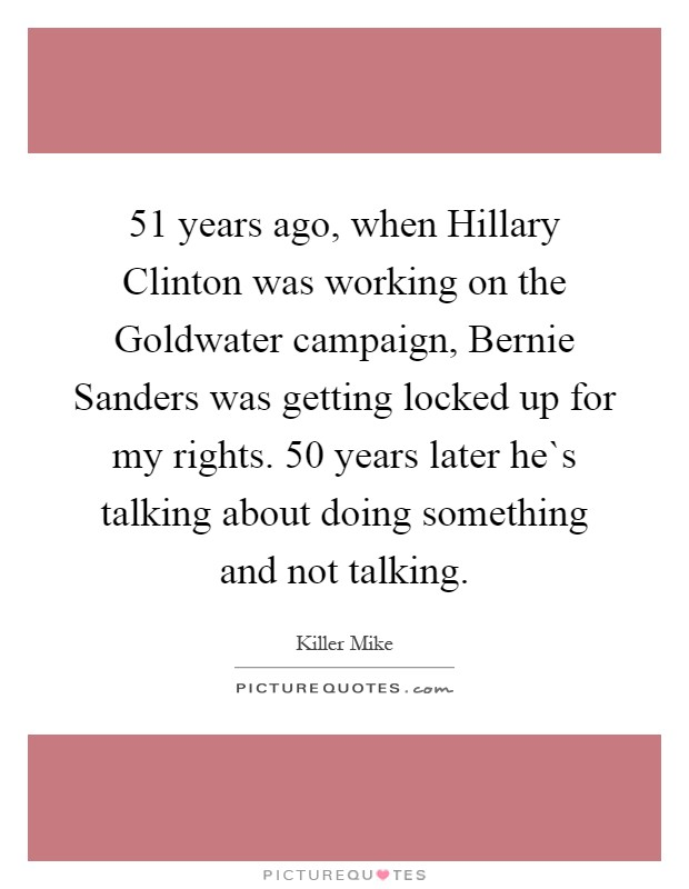 51 years ago, when Hillary Clinton was working on the Goldwater campaign, Bernie Sanders was getting locked up for my rights. 50 years later he`s talking about doing something and not talking Picture Quote #1