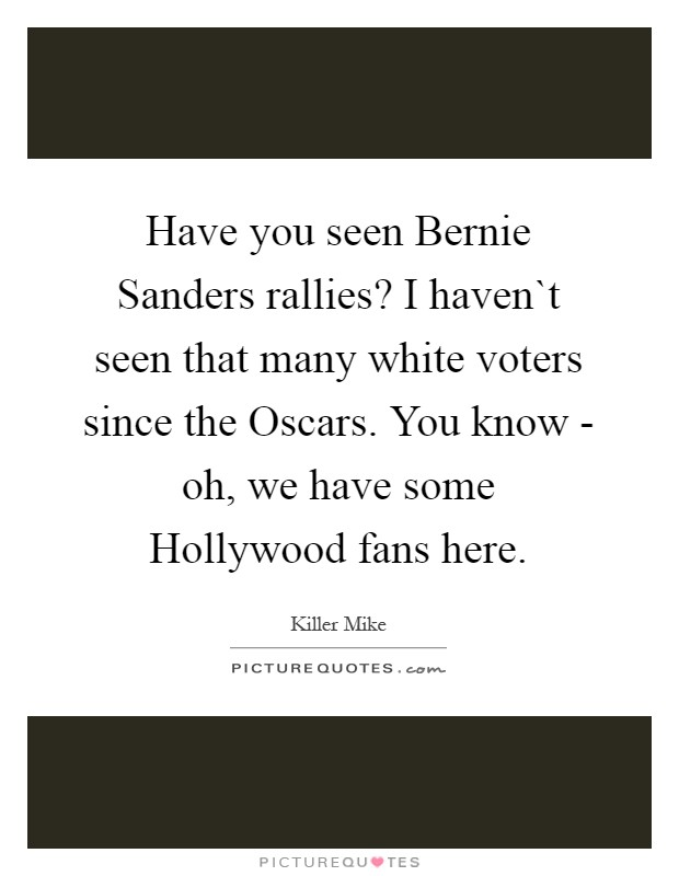 Have you seen Bernie Sanders rallies? I haven`t seen that many white voters since the Oscars. You know - oh, we have some Hollywood fans here Picture Quote #1