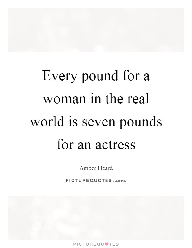Every pound for a woman in the real world is seven pounds for an actress Picture Quote #1
