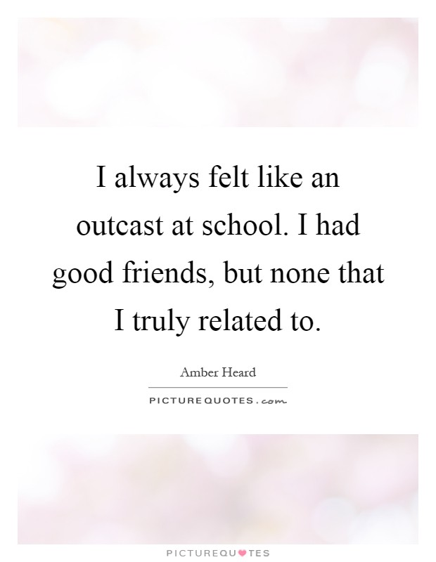 I always felt like an outcast at school. I had good friends, but none that I truly related to Picture Quote #1