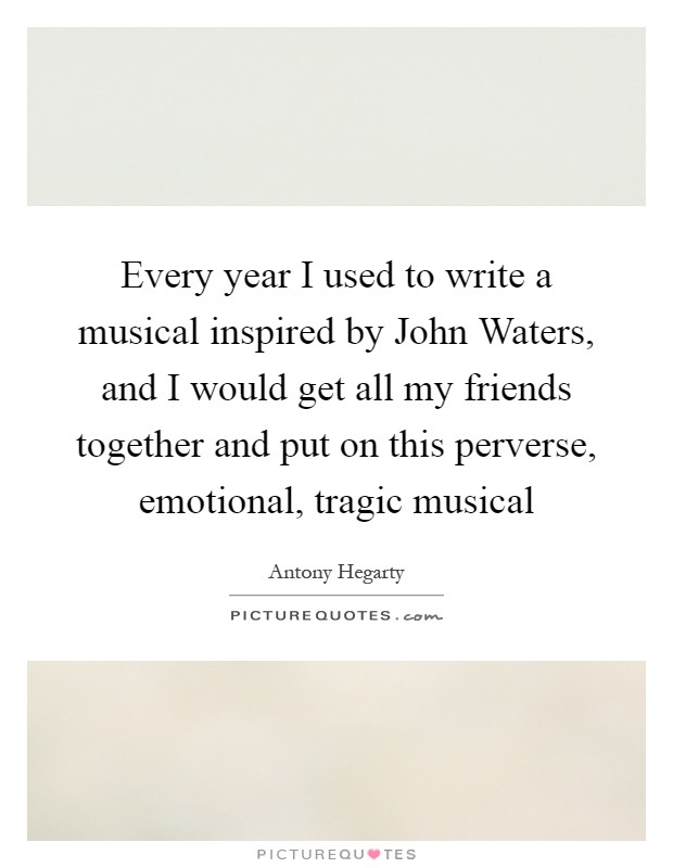 Every year I used to write a musical inspired by John Waters, and I would get all my friends together and put on this perverse, emotional, tragic musical Picture Quote #1