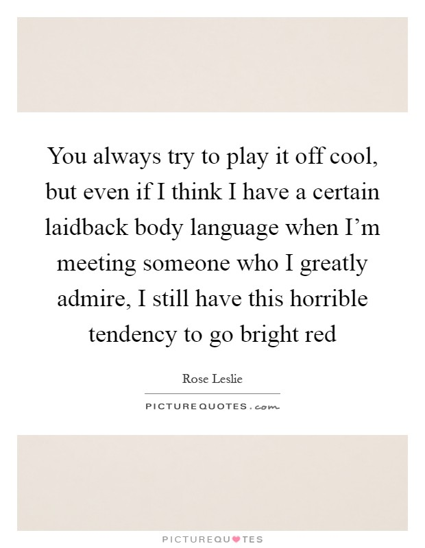 You always try to play it off cool, but even if I think I have a certain laidback body language when I'm meeting someone who I greatly admire, I still have this horrible tendency to go bright red Picture Quote #1