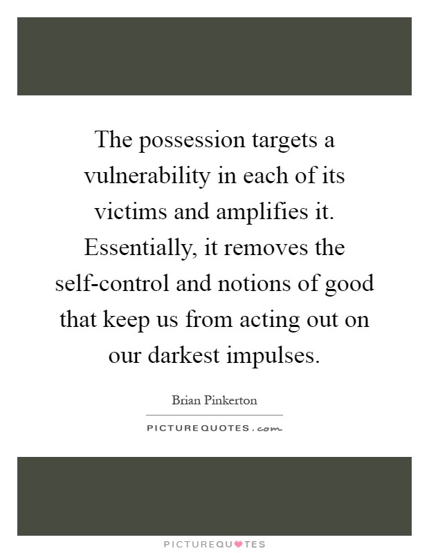 The possession targets a vulnerability in each of its victims and amplifies it. Essentially, it removes the self-control and notions of good that keep us from acting out on our darkest impulses Picture Quote #1