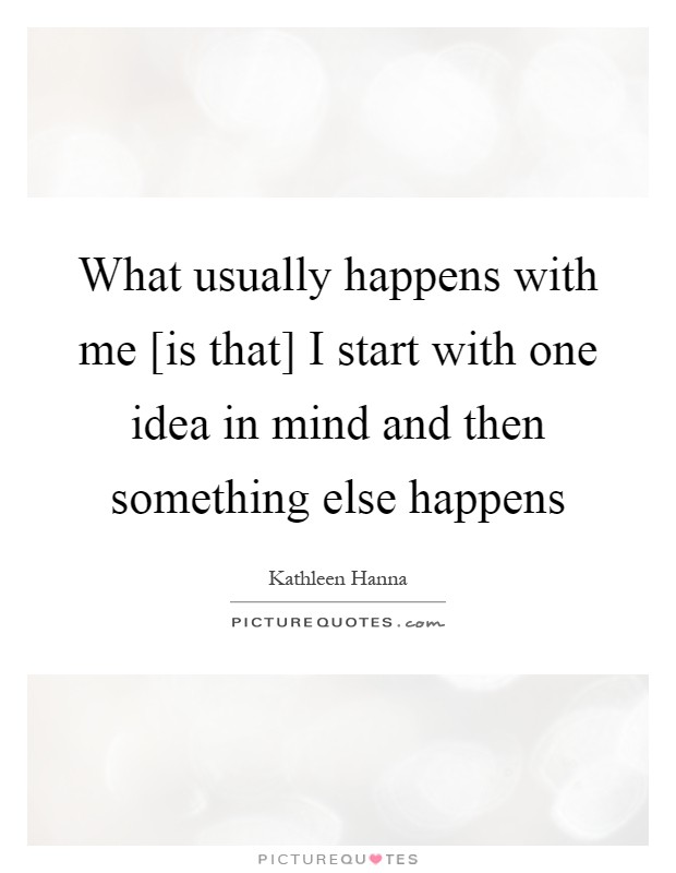What usually happens with me [is that] I start with one idea in mind and then something else happens Picture Quote #1