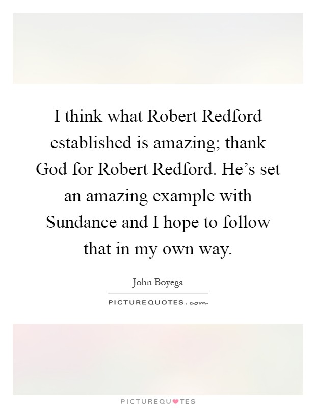 I think what Robert Redford established is amazing; thank God for Robert Redford. He's set an amazing example with Sundance and I hope to follow that in my own way Picture Quote #1