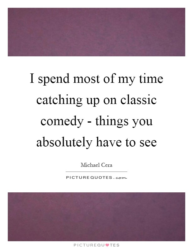 I spend most of my time catching up on classic comedy - things you absolutely have to see Picture Quote #1