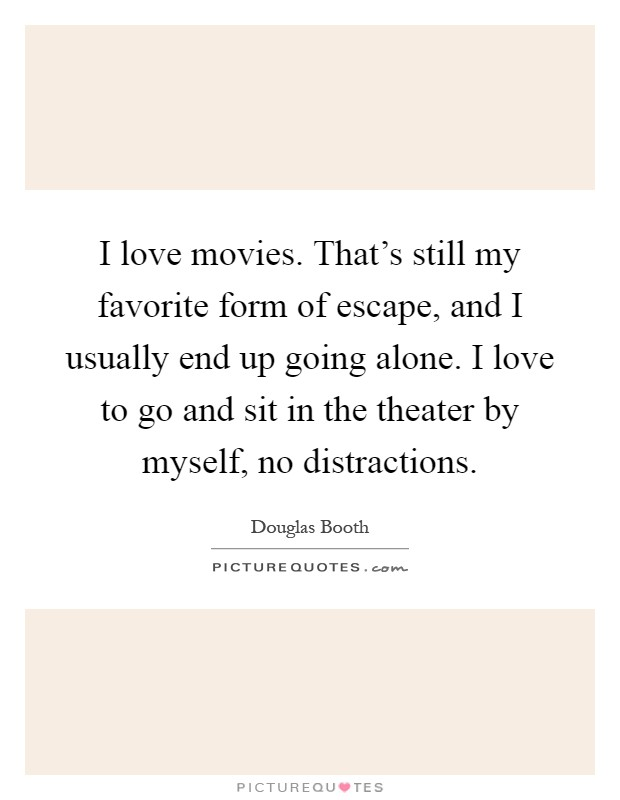 I love movies. That's still my favorite form of escape, and I usually end up going alone. I love to go and sit in the theater by myself, no distractions Picture Quote #1