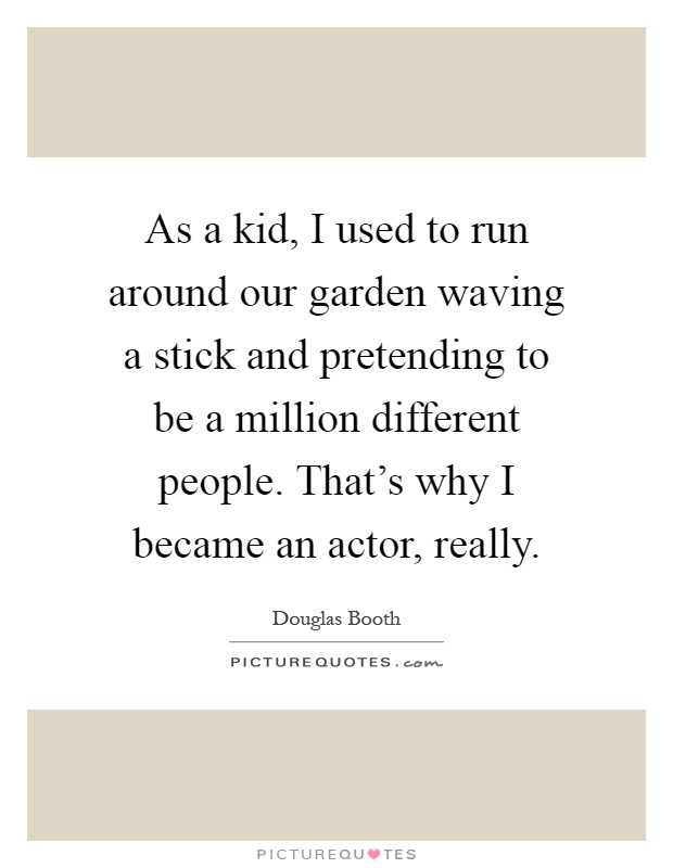 As a kid, I used to run around our garden waving a stick and pretending to be a million different people. That's why I became an actor, really Picture Quote #1