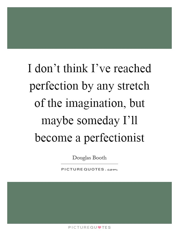 I don't think I've reached perfection by any stretch of the imagination, but maybe someday I'll become a perfectionist Picture Quote #1