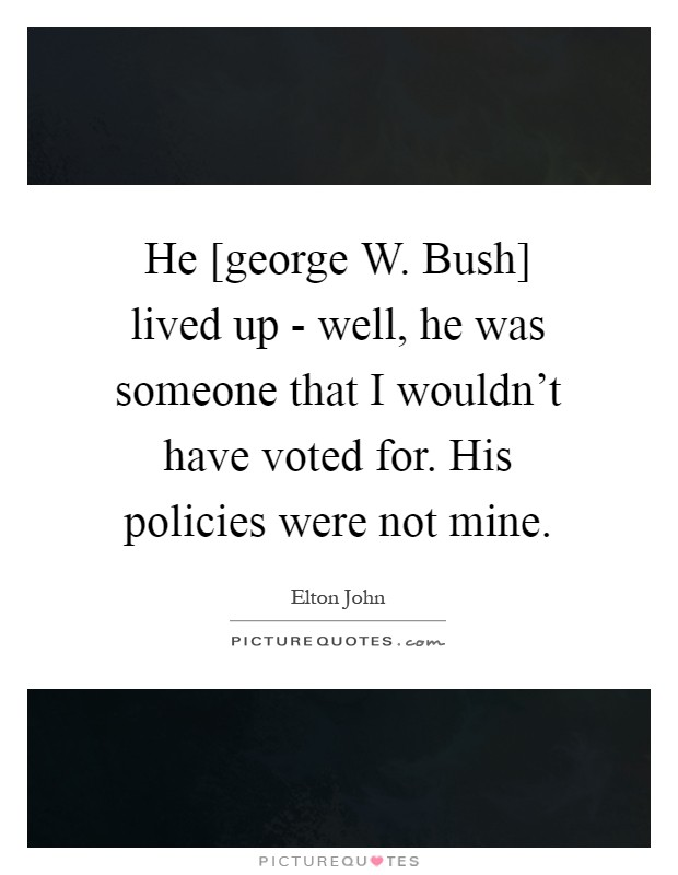 He [george W. Bush] lived up - well, he was someone that I wouldn't have voted for. His policies were not mine Picture Quote #1