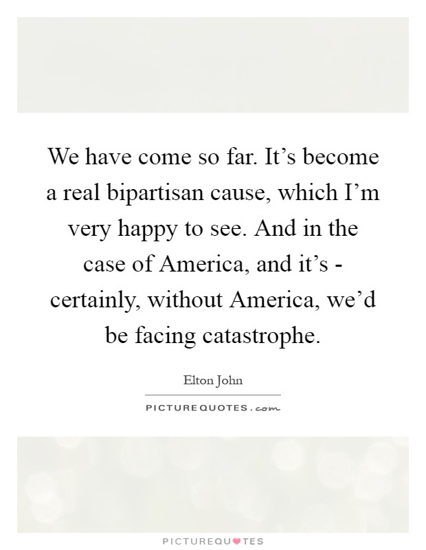 We have come so far. It's become a real bipartisan cause, which I'm very happy to see. And in the case of America, and it's - certainly, without America, we'd be facing catastrophe Picture Quote #1