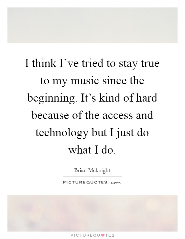 I think I've tried to stay true to my music since the beginning. It's kind of hard because of the access and technology but I just do what I do Picture Quote #1