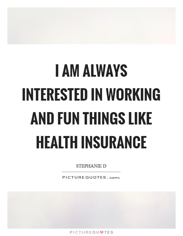 I am always interested in working and fun things like health insurance Picture Quote #1